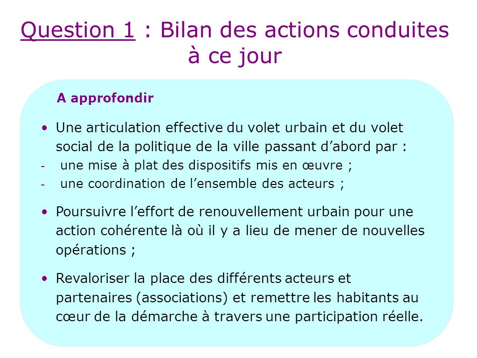 Question 1 : Bilan des actions conduites à ce jour A approfondir Une articulation effective du volet urbain et du volet social de la politique de la ville passant d'abord par : - une mise à plat des dispositifs mis en œuvre ; - une coordination de l'ensemble des acteurs ; Poursuivre l'effort de renouvellement urbain pour une action cohérente là où il y a lieu de mener de nouvelles opérations ; Revaloriser la place des différents acteurs et partenaires (associations) et remettre les habitants au cœur de la démarche à travers une participation réelle.