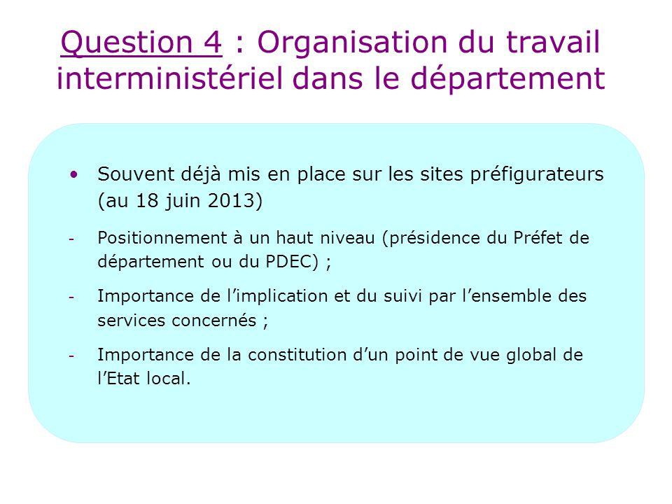 Question 4 : Organisation du travail interministériel dans le département Souvent déjà mis en place sur les sites préfigurateurs (au 18 juin 2013) - Positionnement à un haut niveau (présidence du Préfet de département ou du PDEC) ; - Importance de l'implication et du suivi par l'ensemble des services concernés ; - Importance de la constitution d'un point de vue global de l'Etat local.