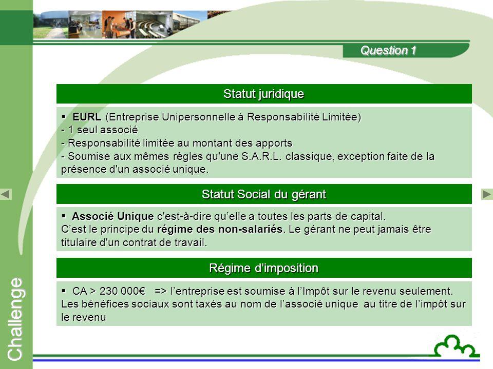 C h a l l e n g e Question 1 Statut juridique  EURL (Entreprise Unipersonnelle à Responsabilité Limitée) - 1 seul associé - Responsabilité limitée au montant des apports - Soumise aux mêmes règles qu une S.A.R.L.