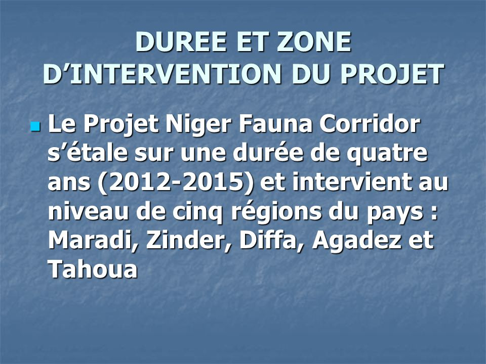 DUREE ET ZONE D'INTERVENTION DU PROJET Le Projet Niger Fauna Corridor s'étale sur une durée de quatre ans (2012-2015) et intervient au niveau de cinq