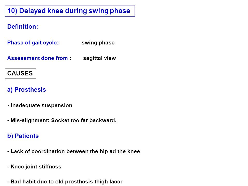 CAUSES a) Prosthesis b) Patients Phase of gait cycle: swing phase 10) Delayed knee during swing phase Assessment done from : sagittal view Definition: - Inadequate suspension - Mis-alignment: Socket too far backward.