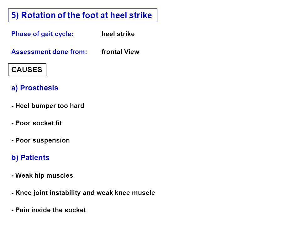 CAUSES a) Prosthesis b) Patients Phase of gait cycle: heel strike 5) Rotation of the foot at heel strike Assessment done from:frontal View - Heel bumper too hard - Poor socket fit - Poor suspension - Weak hip muscles - Knee joint instability and weak knee muscle - Pain inside the socket