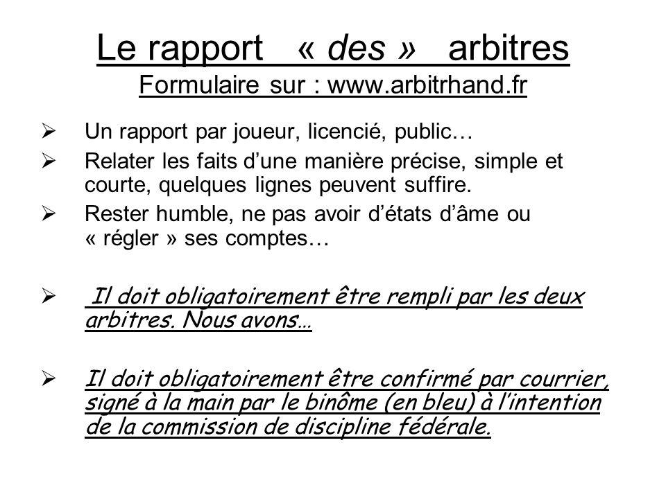 Le rapport « des » arbitres Formulaire sur : www.arbitrhand.fr  Un rapport par joueur, licencié, public…  Relater les faits d'une manière précise, simple et courte, quelques lignes peuvent suffire.
