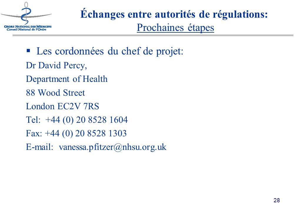 28 Échanges entre autorités de régulations: Prochaines étapes  Les cordonnées du chef de projet: Dr David Percy, Department of Health 88 Wood Street London EC2V 7RS Tel: +44 (0) 20 8528 1604 Fax: +44 (0) 20 8528 1303 E-mail: vanessa.pfitzer@nhsu.org.uk