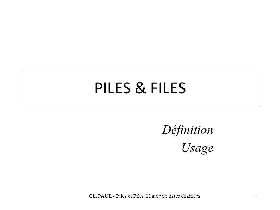 1 PILES & FILES Définition Usage Ch. PAUL - Piles et Files à l aide de listes chainées