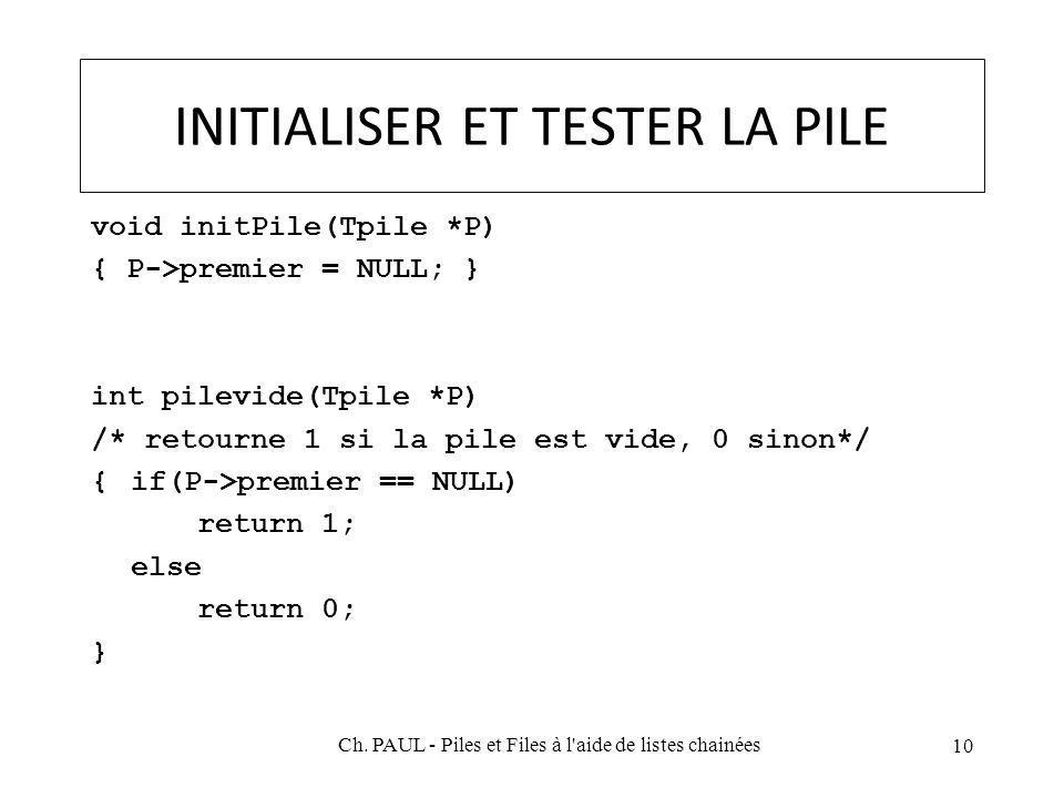 INITIALISER ET TESTER LA PILE void initPile(Tpile *P) { P->premier = NULL; } int pilevide(Tpile *P) /* retourne 1 si la pile est vide, 0 sinon*/ {if(P->premier == NULL) return 1; else return 0; } 10 Ch.