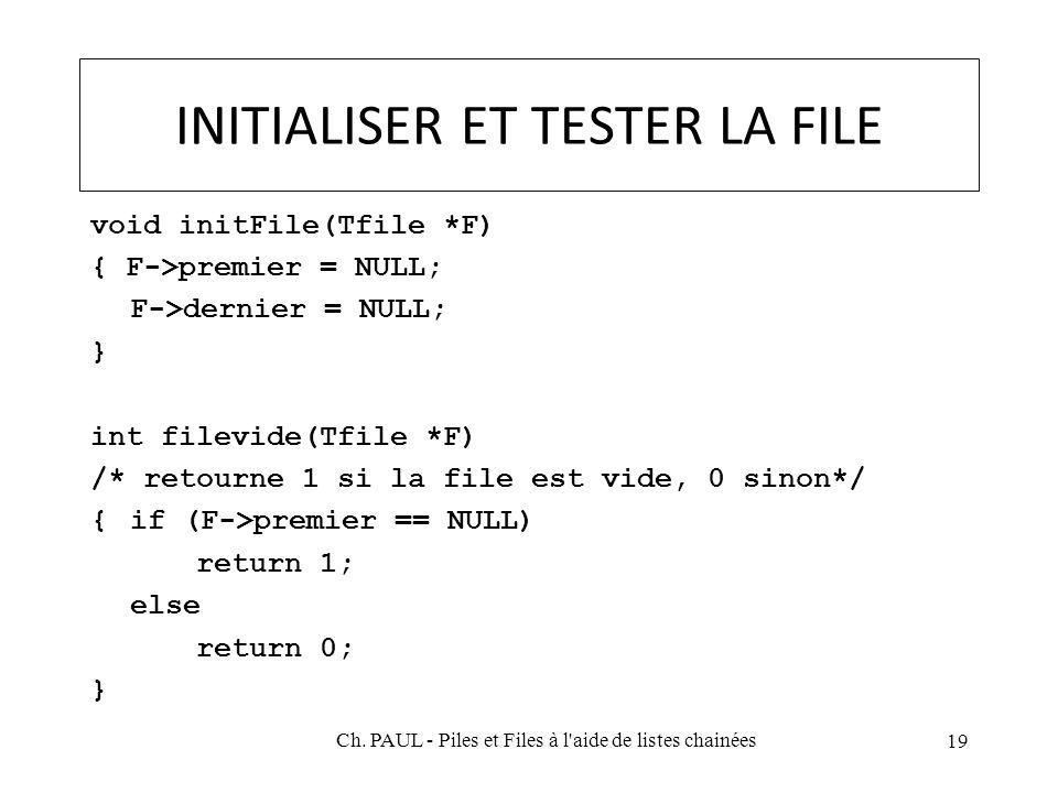 INITIALISER ET TESTER LA FILE void initFile(Tfile *F) { F->premier = NULL; F->dernier = NULL; } int filevide(Tfile *F) /* retourne 1 si la file est vide, 0 sinon*/ {if (F->premier == NULL) return 1; else return 0; } 19 Ch.