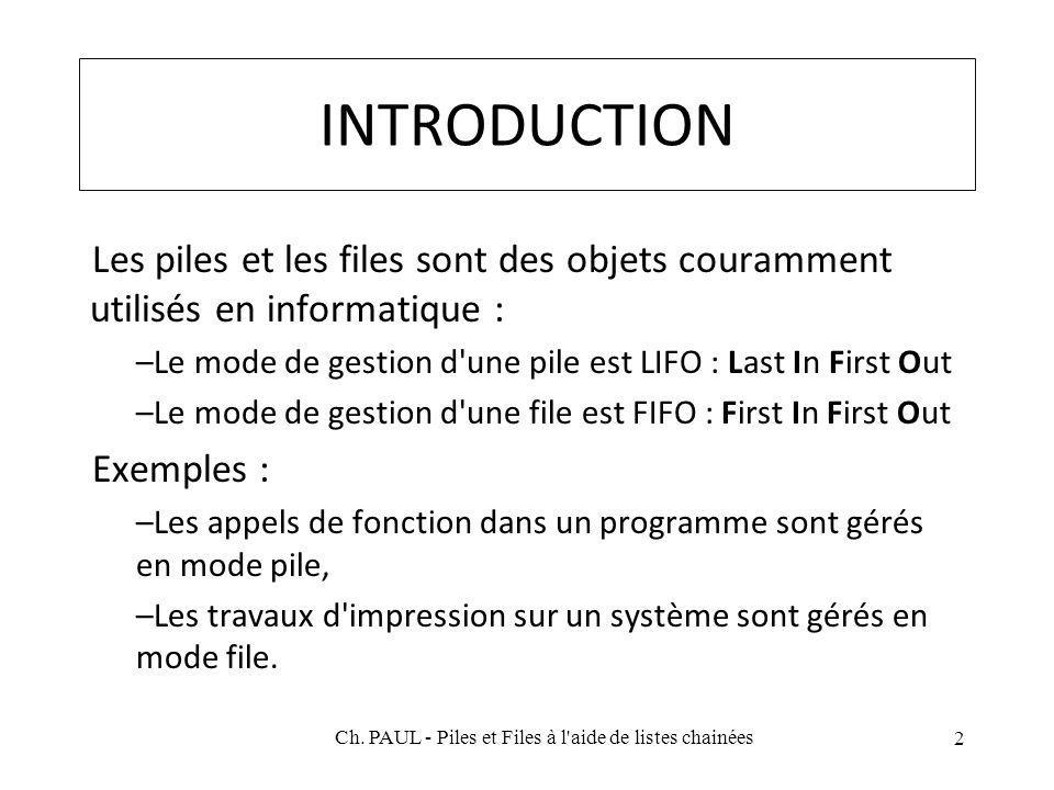 INTRODUCTION Les piles et les files sont des objets couramment utilisés en informatique : –Le mode de gestion d une pile est LIFO : Last In First Out –Le mode de gestion d une file est FIFO : First In First Out Exemples : –Les appels de fonction dans un programme sont gérés en mode pile, –Les travaux d impression sur un système sont gérés en mode file.