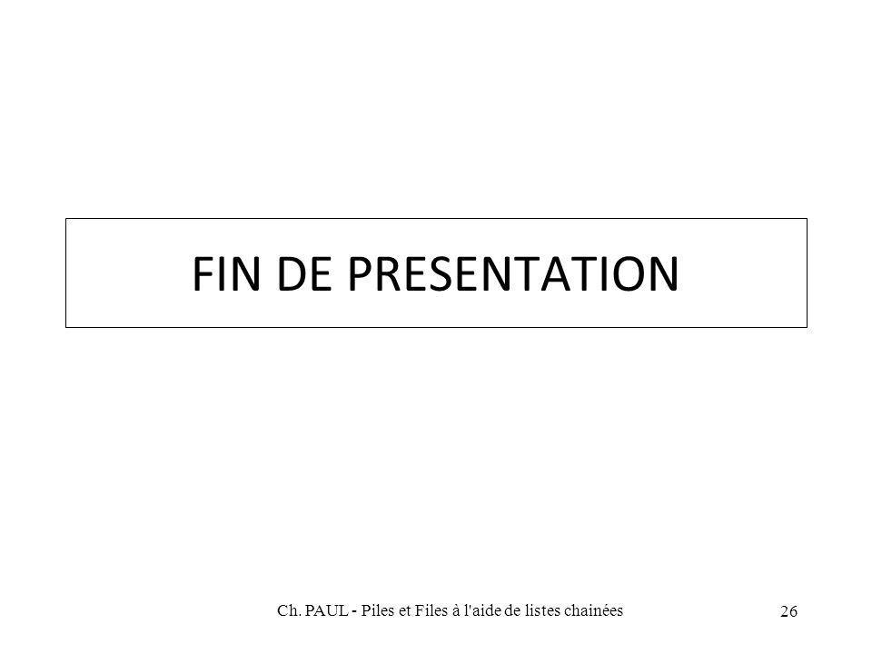 26 FIN DE PRESENTATION Ch. PAUL - Piles et Files à l aide de listes chainées