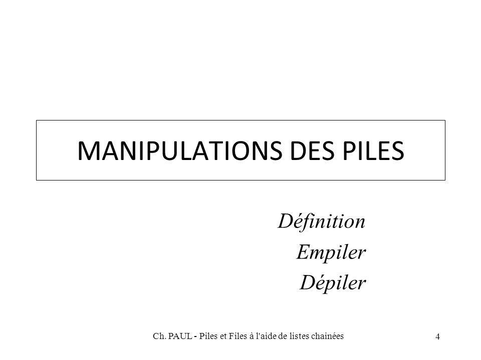 4 MANIPULATIONS DES PILES Définition Empiler Dépiler Ch. PAUL - Piles et Files à l'aide de listes chainées