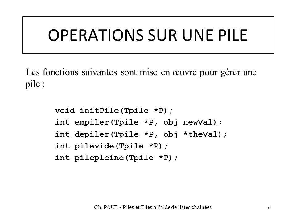 OPERATIONS SUR UNE PILE Les fonctions suivantes sont mise en œuvre pour gérer une pile : void initPile(Tpile *P); int empiler(Tpile *P, obj newVal); int depiler(Tpile *P, obj *theVal); int pilevide(Tpile *P); int pilepleine(Tpile *P); 6 Ch.