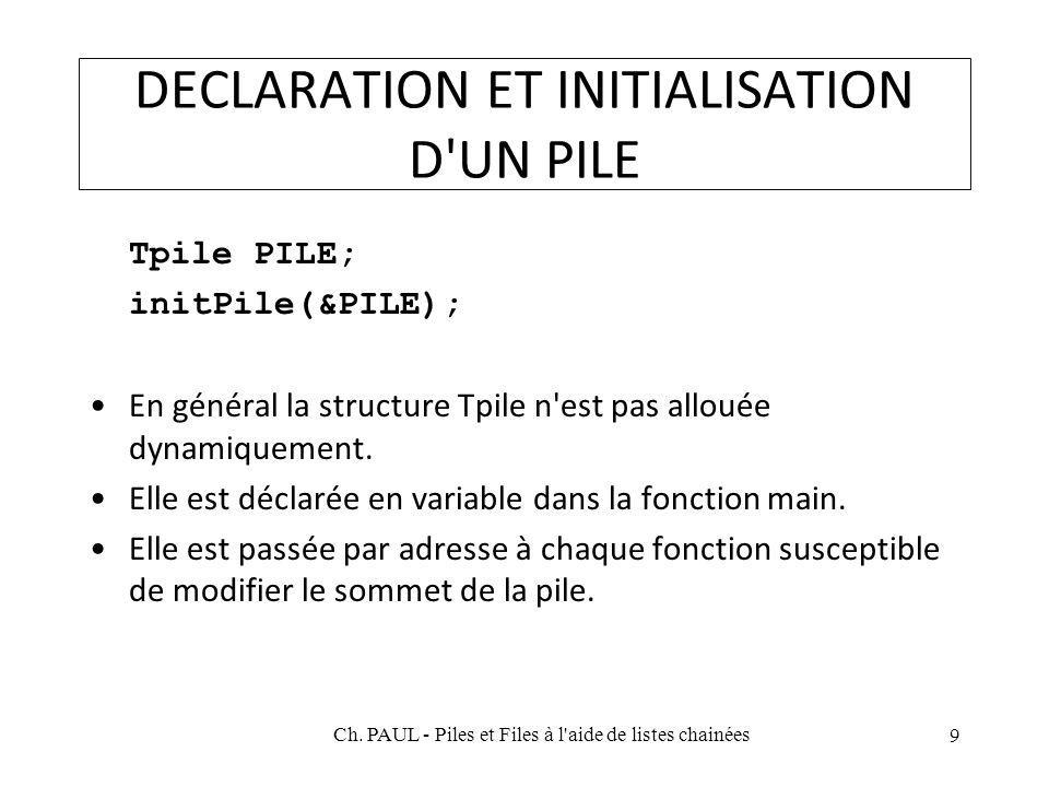 DECLARATION ET INITIALISATION D UN PILE Tpile PILE; initPile(&PILE); En général la structure Tpile n est pas allouée dynamiquement.
