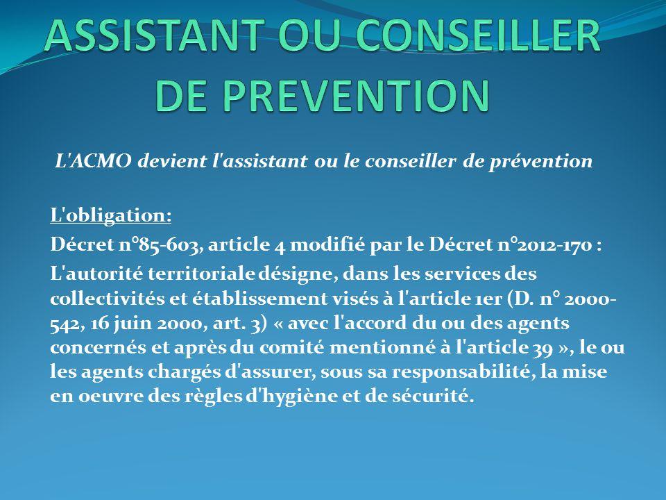 L'ACMO devient l'assistant ou le conseiller de prévention L'obligation: Décret n°85-603, article 4 modifié par le Décret n°2012-170 : L'autorité terri