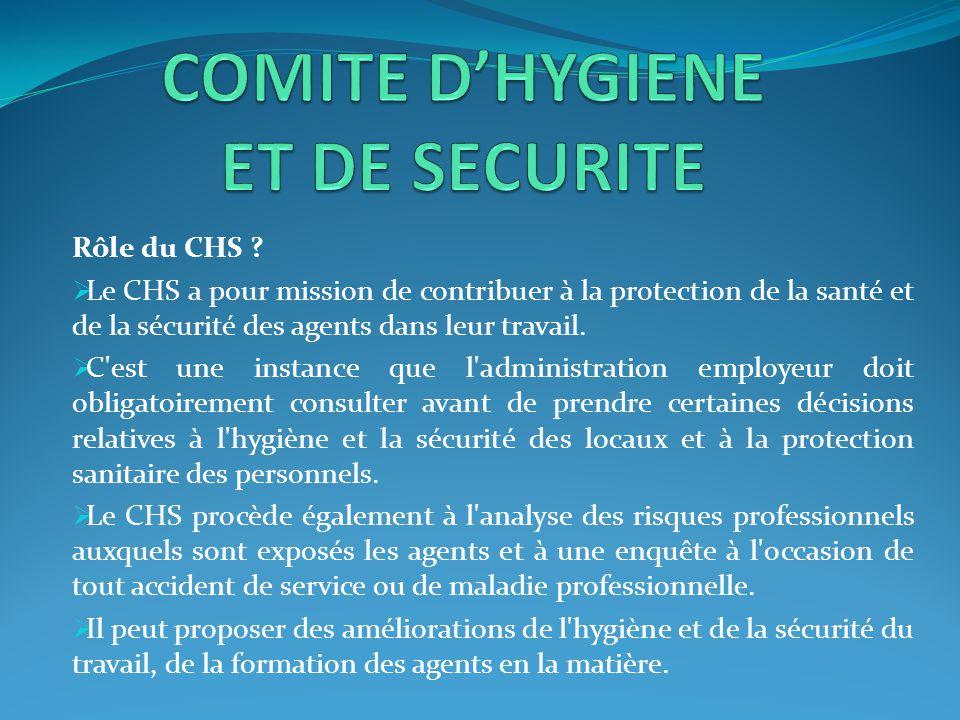 Rôle du CHS ?  Le CHS a pour mission de contribuer à la protection de la santé et de la sécurité des agents dans leur travail.  C'est une instance q