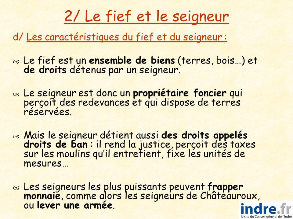 2/ Le fief et le seigneur d/ Les caractéristiques du fief et du seigneur :   Le fief est un ensemble de biens (terres, bois…) et de droits détenus p