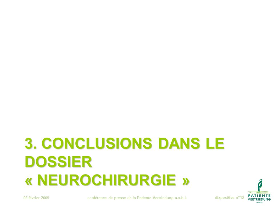 3. CONCLUSIONS DANS LE DOSSIER « NEUROCHIRURGIE » 05 février 2009conférence de presse de la Patiente Vertriedung a.s.b.l.diapositive n°12