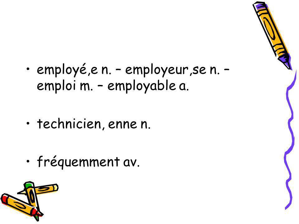 employé,e n. – employeur,se n. – emploi m. – employable a. technicien, enne n. fréquemment av.