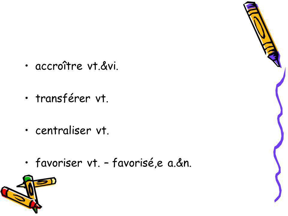 accroître vt.&vi. transférer vt. centraliser vt. favoriser vt. – favorisé,e a.&n.