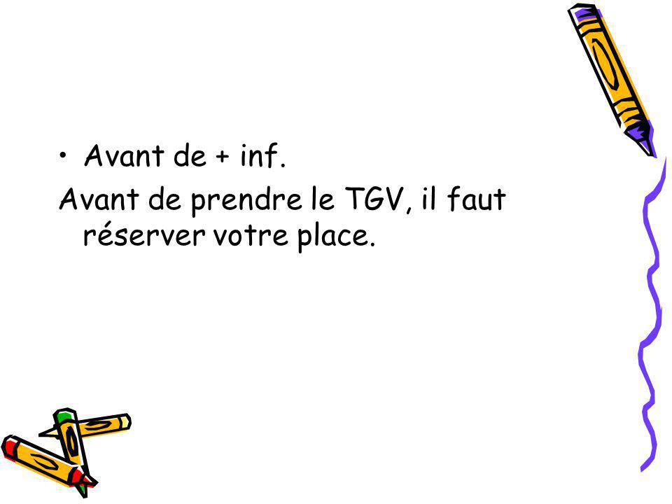 Avant de + inf. Avant de prendre le TGV, il faut réserver votre place.