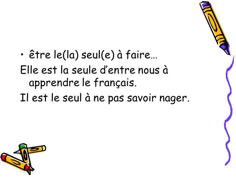 être le(la) seul(e) à faire… Elle est la seule d'entre nous à apprendre le français. Il est le seul à ne pas savoir nager.