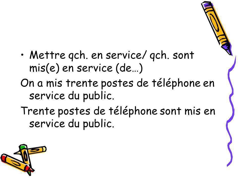 Mettre qch. en service/ qch. sont mis(e) en service (de…) On a mis trente postes de téléphone en service du public. Trente postes de téléphone sont mi