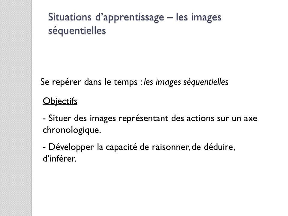 Se repérer dans le temps : les images séquentielles Objectifs - Situer des images représentant des actions sur un axe chronologique. - Développer la c
