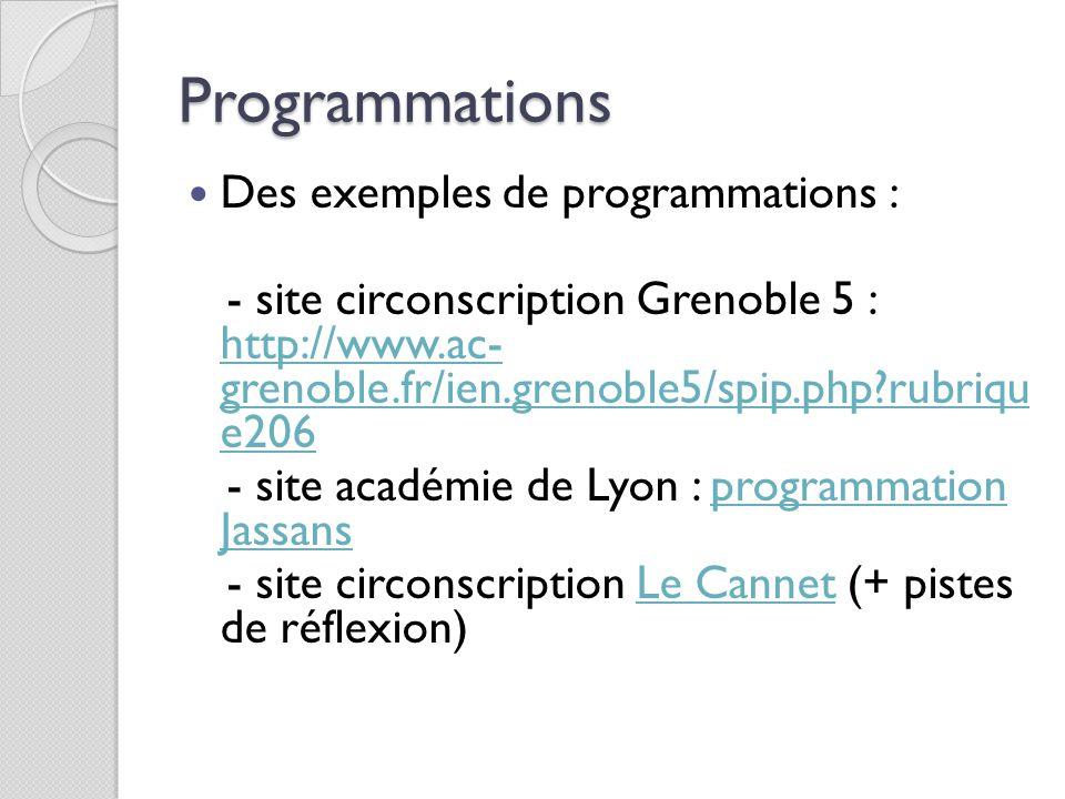 Programmations Des exemples de programmations : - site circonscription Grenoble 5 : http://www.ac- grenoble.fr/ien.grenoble5/spip.php?rubriqu e206 htt