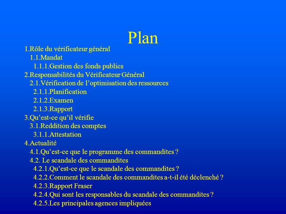 Plan 1.Rôle du vérificateur général 1.1.Mandat 1.1.1.Gestion des fonds publics 2.Responsabilités du Vérificateur Général 2.1.Vérification de l'optimisation des ressources 2.1.1.Planification 2.1.2.Examen 2.1.3.Rapport 3.Qu'est-ce qu'il vérifie 3.1.Reddition des comptes 3.1.1.Attestation 4.Actualité 4.1.Qu'est-ce que le programme des commandites .