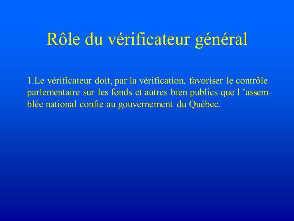 Rôle du vérificateur général 1.Le vérificateur doit, par la vérification, favoriser le contrôle parlementaire sur les fonds et autres bien publics que l 'assem- blée national confie au gouvernement du Québec.