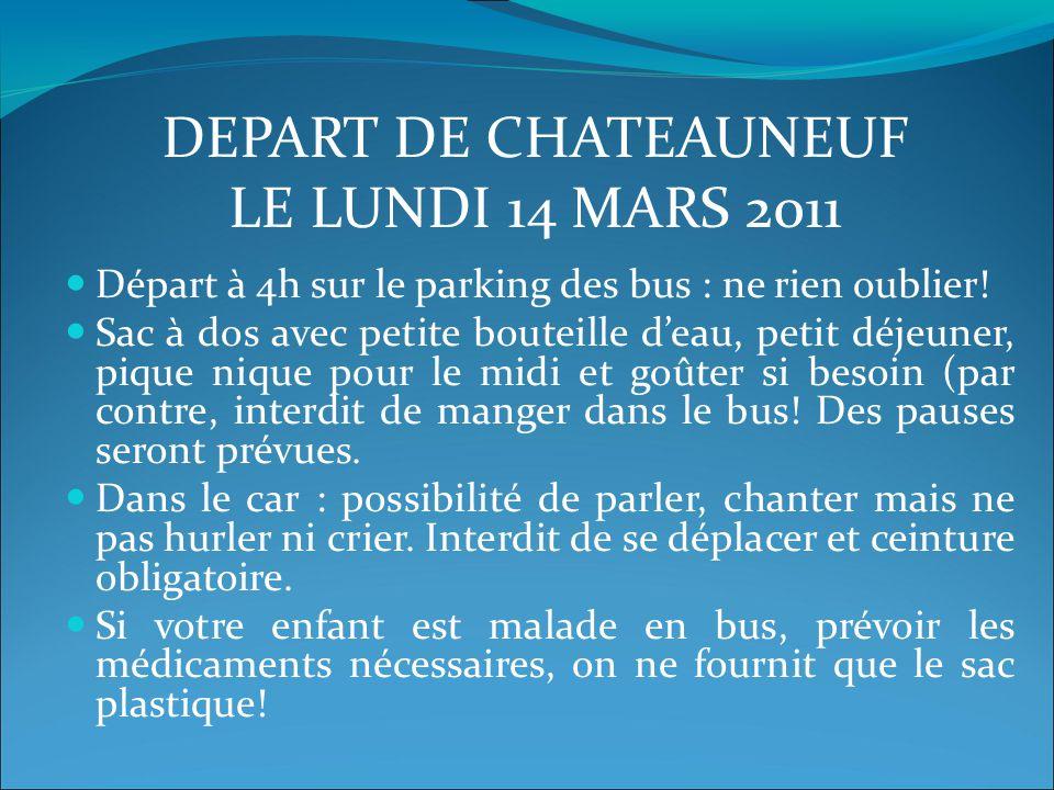 DEPART DE CHATEAUNEUF LE LUNDI 14 MARS 2011 Départ à 4h sur le parking des bus : ne rien oublier! Sac à dos avec petite bouteille d'eau, petit déjeune