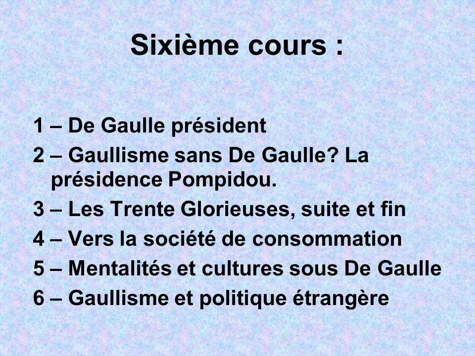 Sixième cours : 1 – De Gaulle président 2 – Gaullisme sans De Gaulle? La présidence Pompidou. 3 – Les Trente Glorieuses, suite et fin 4 – Vers la soci