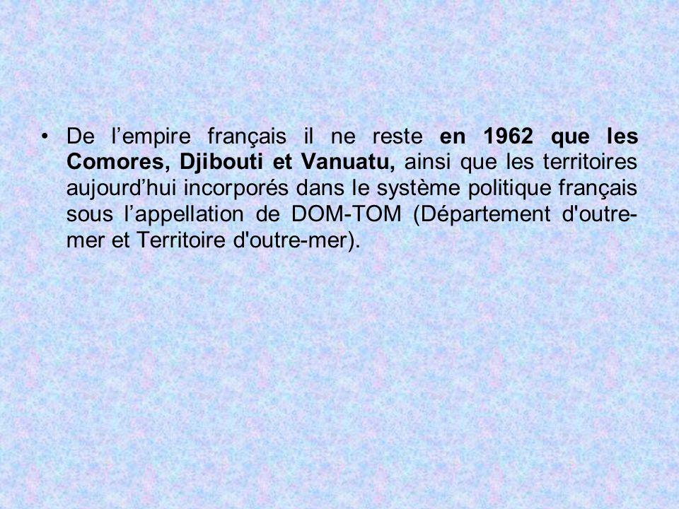 De l'empire français il ne reste en 1962 que les Comores, Djibouti et Vanuatu, ainsi que les territoires aujourd'hui incorporés dans le système politi