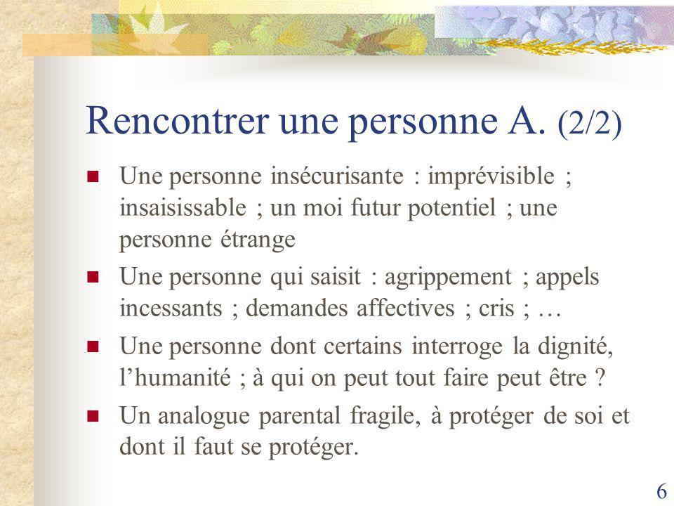 6 Rencontrer une personne A. (2/2) Une personne insécurisante : imprévisible ; insaisissable ; un moi futur potentiel ; une personne étrange Une perso