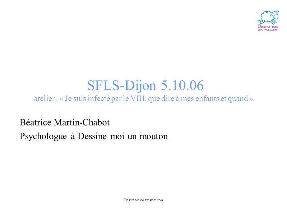 Dessine-moi un mouton SFLS-Dijon 5.10.06 atelier : « Je suis infecté par le VIH, que dire à mes enfants et quand » Béatrice Martin-Chabot Psychologue