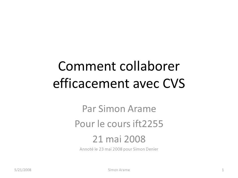 Comment collaborer efficacement avec CVS Par Simon Arame Pour le cours ift2255 21 mai 2008 Annoté le 23 mai 2008 pour Simon Denier 5/21/20081Simon Arame