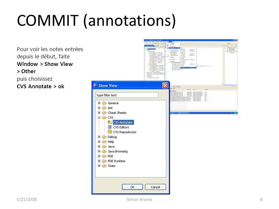 COMMIT (annotations) Pour voir les notes entrées depuis le début, faite Window > Show View > Other puis choisissez CVS Annotate > ok 5/21/2008Simon Arame8