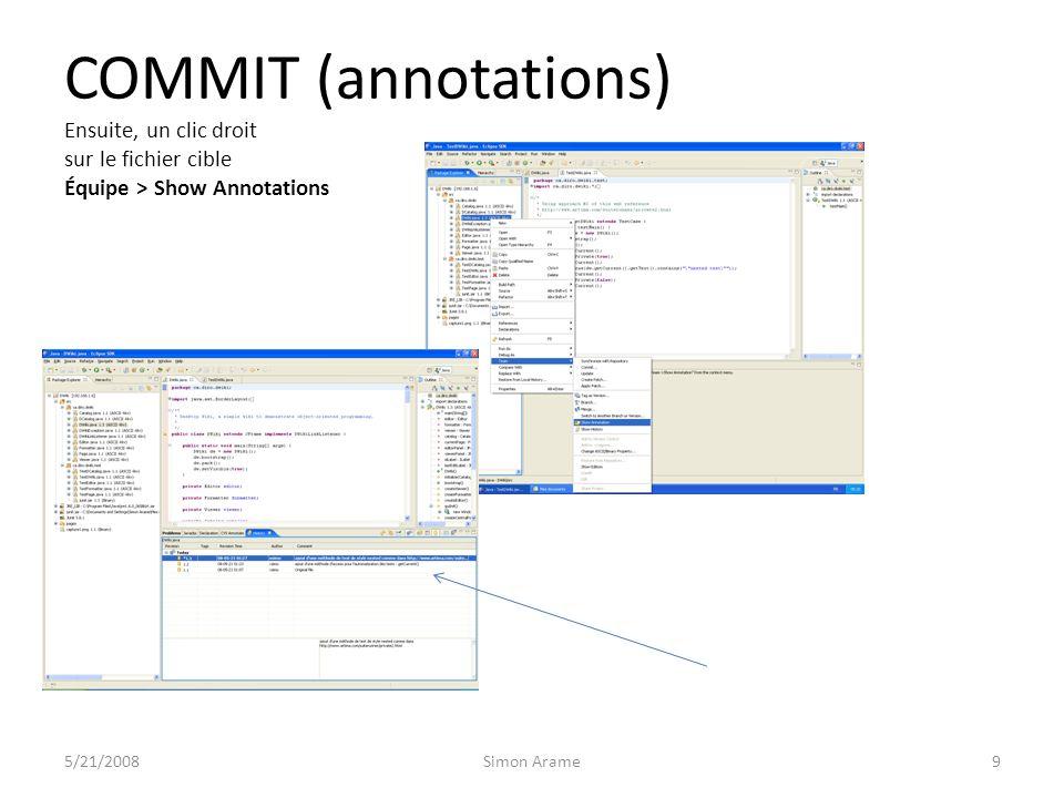 COMMIT (annotations) Ensuite, un clic droit sur le fichier cible Équipe > Show Annotations 5/21/2008Simon Arame9