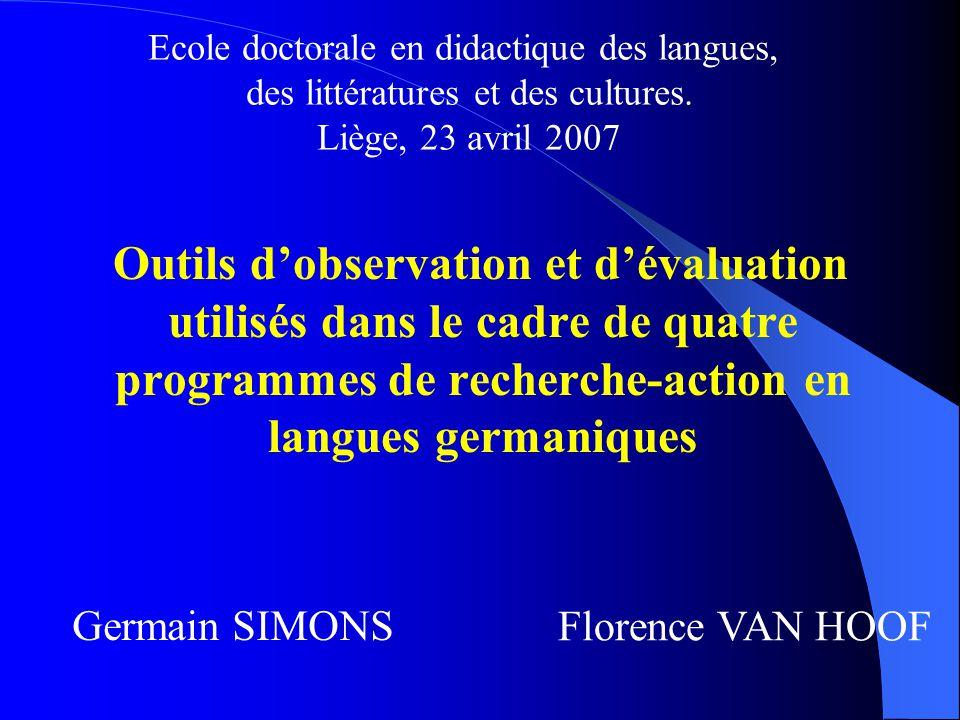 Outils d'observation et d'évaluation utilisés dans le cadre de quatre programmes de recherche-action en langues germaniques Germain SIMONS Florence VAN HOOF Ecole doctorale en didactique des langues, des littératures et des cultures.