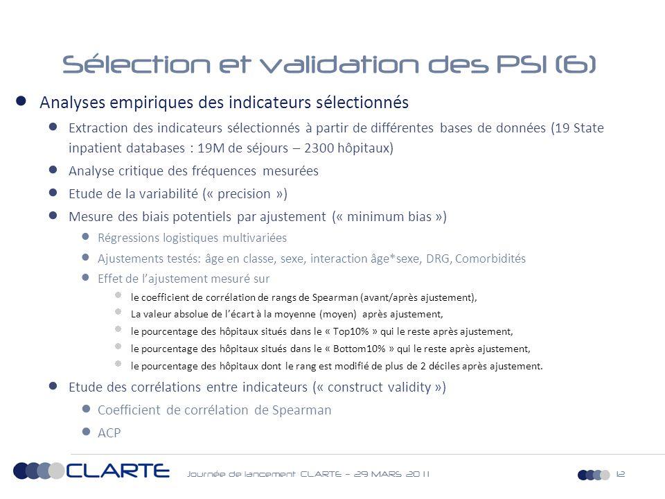 Journée de lancement CLARTE – 29 MARS 20 1 112 Sélection et validation des PSI (6)  Analyses empiriques des indicateurs sélectionnés  Extraction des indicateurs sélectionnés à partir de différentes bases de données (19 State inpatient databases : 19M de séjours – 2300 hôpitaux)  Analyse critique des fréquences mesurées  Etude de la variabilité (« precision »)  Mesure des biais potentiels par ajustement (« minimum bias »)  Régressions logistiques multivariées  Ajustements testés: âge en classe, sexe, interaction âge*sexe, DRG, Comorbidités  Effet de l'ajustement mesuré sur  le coefficient de corrélation de rangs de Spearman (avant/après ajustement),  La valeur absolue de l'écart à la moyenne (moyen) après ajustement,  le pourcentage des hôpitaux situés dans le « Top10% » qui le reste après ajustement,  le pourcentage des hôpitaux situés dans le « Bottom10% » qui le reste après ajustement,  le pourcentage des hôpitaux dont le rang est modifié de plus de 2 déciles après ajustement.