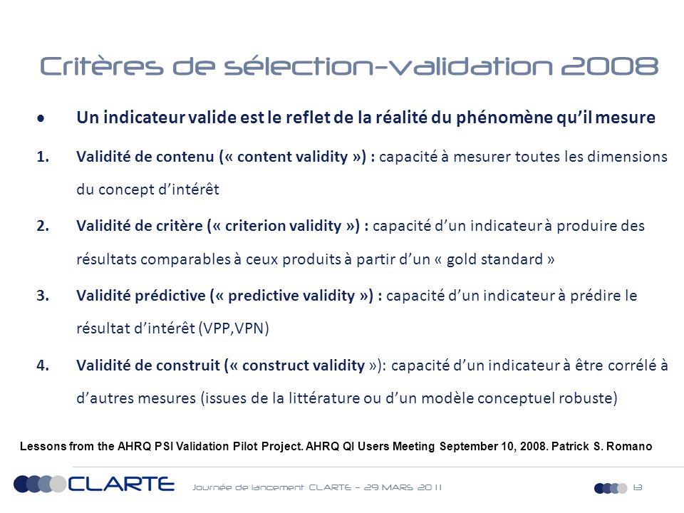 Journée de lancement CLARTE – 29 MARS 20 1 113 Critères de sélection-validation 2008  Un indicateur valide est le reflet de la réalité du phénomène qu'il mesure 1.Validité de contenu (« content validity ») : capacité à mesurer toutes les dimensions du concept d'intérêt 2.Validité de critère (« criterion validity ») : capacité d'un indicateur à produire des résultats comparables à ceux produits à partir d'un « gold standard » 3.Validité prédictive (« predictive validity ») : capacité d'un indicateur à prédire le résultat d'intérêt (VPP,VPN) 4.Validité de construit (« construct validity »): capacité d'un indicateur à être corrélé à d'autres mesures (issues de la littérature ou d'un modèle conceptuel robuste) Lessons from the AHRQ PSI Validation Pilot Project.