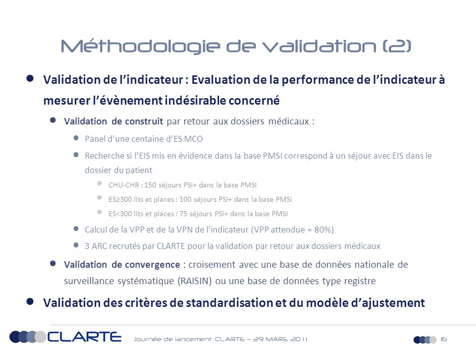 Journée de lancement CLARTE – 29 MARS 20 1 116 Méthodologie de validation (2)  Validation de l'indicateur : Evaluation de la performance de l'indicateur à mesurer l'évènement indésirable concerné  Validation de construit par retour aux dossiers médicaux :  Panel d'une centaine d'ES MCO  Recherche si l'EIS mis en évidence dans la base PMSI correspond à un séjour avec EIS dans le dossier du patient  CHU-CHR : 150 séjours PSI+ dans la base PMSI  ES≥300 lits et places : 100 séjours PSI+ dans la base PMSI  ES<300 lits et places : 75 séjours PSI+ dans la base PMSI  Calcul de la VPP et de la VPN de l'indicateur (VPP attendue = 80%)  3 ARC recrutés par CLARTE pour la validation par retour aux dossiers médicaux  Validation de convergence : croisement avec une base de données nationale de surveillance systématique (RAISIN) ou une base de données type registre  Validation des critères de standardisation et du modèle d'ajustement