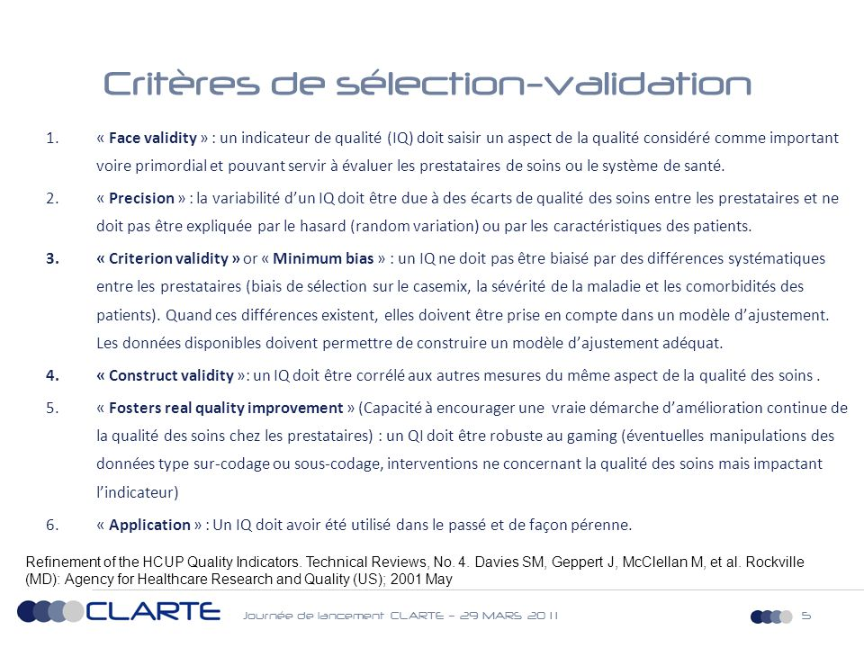 Journée de lancement CLARTE – 29 MARS 20 1 15 Critères de sélection-validation 1.« Face validity » : un indicateur de qualité (IQ) doit saisir un aspect de la qualité considéré comme important voire primordial et pouvant servir à évaluer les prestataires de soins ou le système de santé.