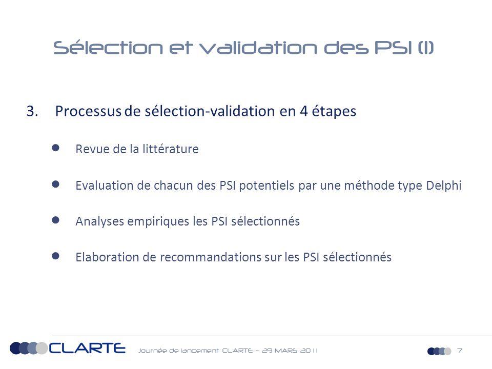 Journée de lancement CLARTE – 29 MARS 20 1 17 Sélection et validation des PSI (1) 3.Processus de sélection-validation en 4 étapes  Revue de la littérature  Evaluation de chacun des PSI potentiels par une méthode type Delphi  Analyses empiriques les PSI sélectionnés  Elaboration de recommandations sur les PSI sélectionnés