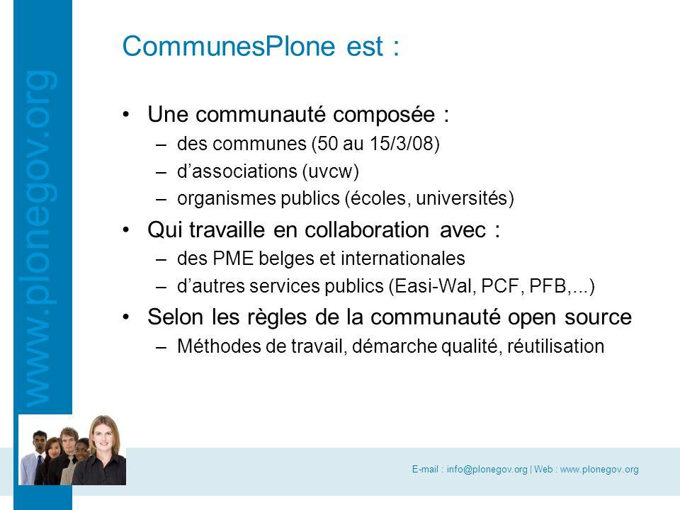 E-mail : info@plonegov.org | Web : www.plonegov.org www.plonegov.org CommunesPlone est : Une communauté composée : –des communes (50 au 15/3/08) –d'associations (uvcw) –organismes publics (écoles, universités) Qui travaille en collaboration avec : –des PME belges et internationales –d'autres services publics (Easi-Wal, PCF, PFB,...) Selon les règles de la communauté open source –Méthodes de travail, démarche qualité, réutilisation