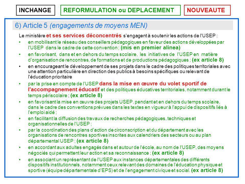 6) Article 5 (engagements de moyens MEN) Le ministère et ses services déconcentrés s engagent à soutenir les actions de l USEP : en mobilisant le réseau des conseillers pédagogiques en faveur des actions développées par l USEP dans le cadre de cette convention ; (mis en premier alinea) en favorisant, dans et en dehors du temps scolaire, les initiatives de l USEP en matière d organisation de rencontres, de formations et de productions pédagogiques ; (ex article 8) en encourageant le développement de ses projets dans le cadre des politiques territoriales avec une attention particulière en direction des publics à besoins spécifiques ou relevant de l éducation prioritaire par la prise en compte de l USEP dans la mise en œuvre du volet sportif de l accompagnement éducatif et des politiques éducatives territoriales, notamment durant le temps périscolaire ; (ex article 8) en favorisant la mise en œuvre des projets USEP, pendant et en dehors du temps scolaire, dans le cadre des conventions prévues dans les textes en vigueur à l appui de dispositifs liés à l emploi aidé ; en facilitant la diffusion des travaux de recherches pédagogiques, techniques et organisationnelles de l USEP ; par la coordination des plans d action de circonscription et du département avec les organisations de rencontres sportives inscrites aux calendriers des secteurs ou au plan départemental USEP ; (ex article 8) en accordant aux adultes engagés dans et autour de l école, au nom de l USEP, des moyens négociés qui permettent leur action et sa reconnaissance ; (ex article 8) en associant un représentant de l USEP aux instances départementales des différents dispositifs institutionnels, notamment ceux relevant des domaines de l éducation physique et sportive (équipe départementale d EPS) et de l engagement civique et social.