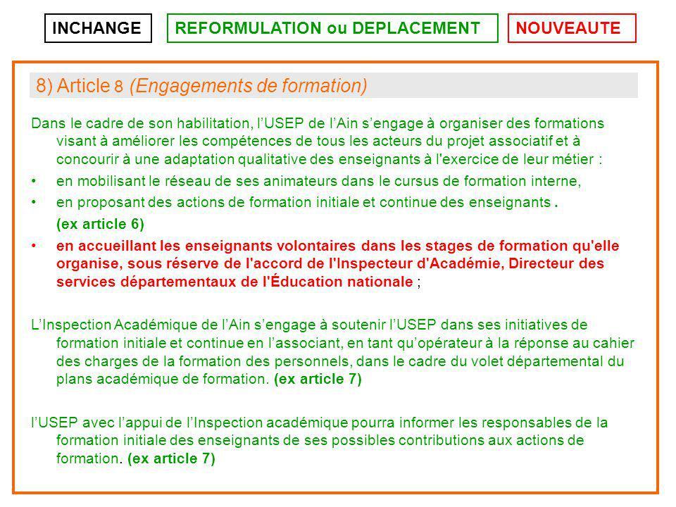 INCHANGEREFORMULATION ou DEPLACEMENTNOUVEAUTE 8) Article 8 (Engagements de formation) Dans le cadre de son habilitation, l'USEP de l'Ain s'engage à organiser des formations visant à améliorer les compétences de tous les acteurs du projet associatif et à concourir à une adaptation qualitative des enseignants à l exercice de leur métier : en mobilisant le réseau de ses animateurs dans le cursus de formation interne, en proposant des actions de formation initiale et continue des enseignants.