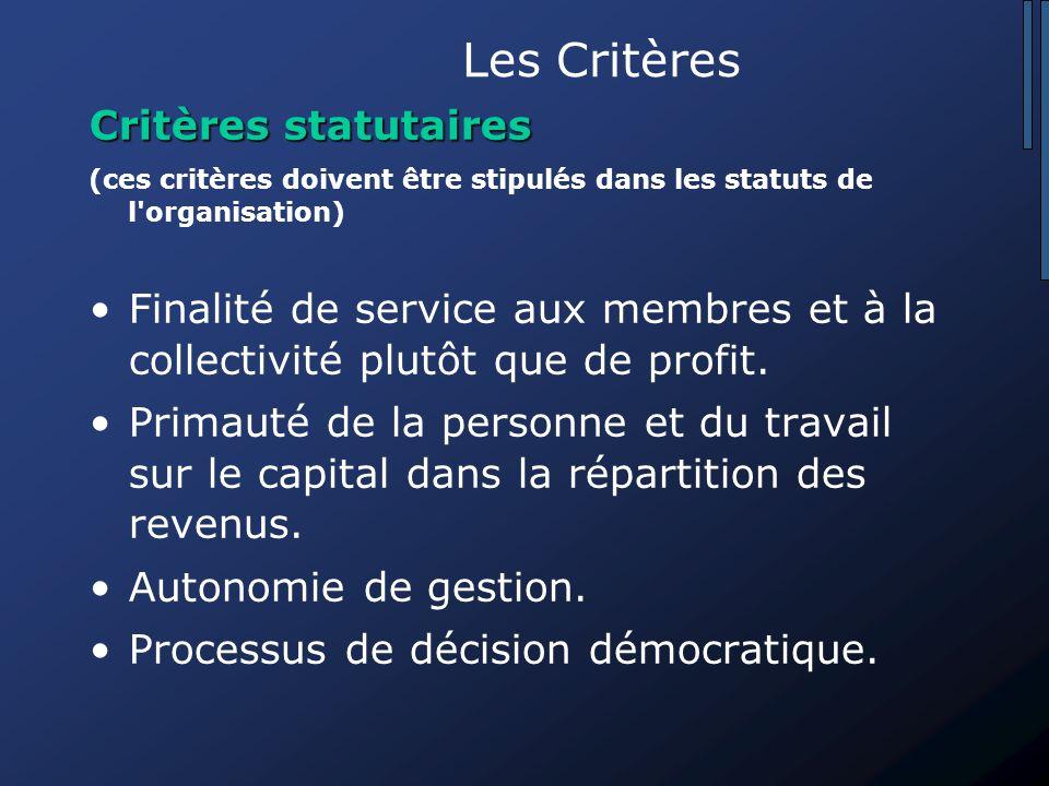 Les Critères Critères statutaires (ces critères doivent être stipulés dans les statuts de l organisation) Finalité de service aux membres et à la collectivité plutôt que de profit.