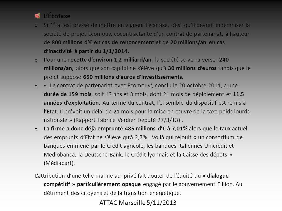 ATTAC Marseille 5/11/2013 L'Écotaxe  Si l'État est pressé de mettre en vigueur l'écotaxe, c'est qu'il devrait indemniser la société de projet Ecomouv, cocontractante d'un contrat de partenariat, à hauteur de 800 millions d'€ en cas de renoncement et de 20 millions/an en cas d'inactivité à partir du 1/1/2014.