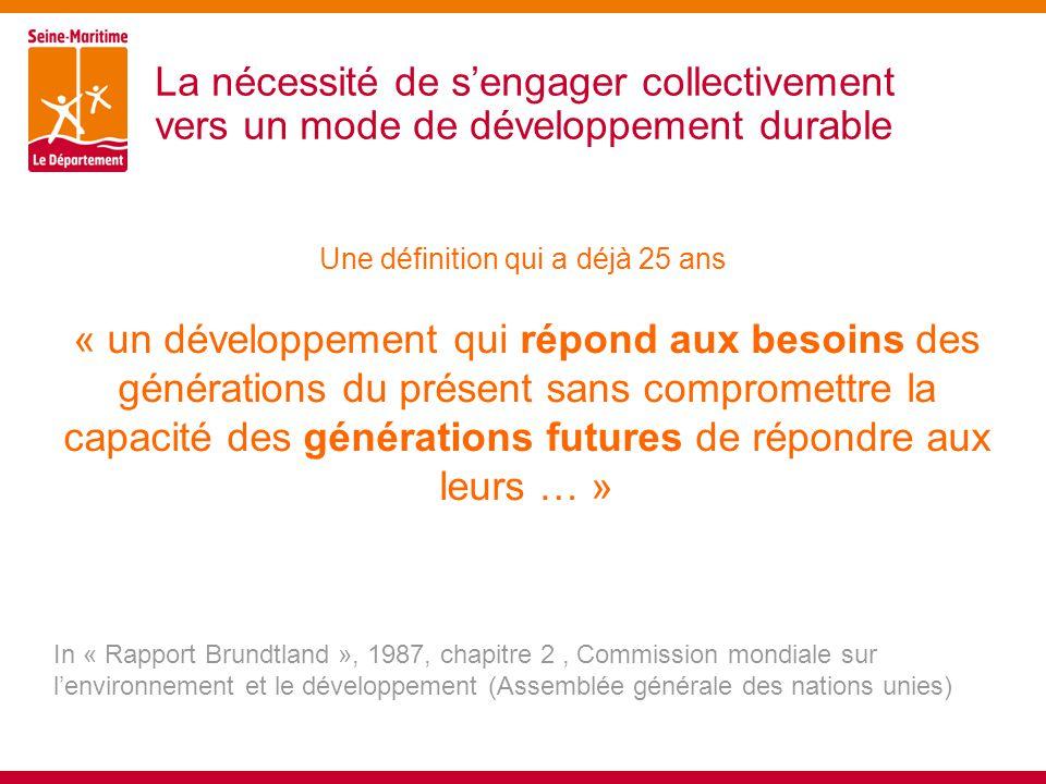 La nécessité de s'engager collectivement vers un mode de développement durable « un développement qui répond aux besoins des générations du présent sans compromettre la capacité des générations futures de répondre aux leurs … » In « Rapport Brundtland », 1987, chapitre 2, Commission mondiale sur l'environnement et le développement (Assemblée générale des nations unies) Une définition qui a déjà 25 ans