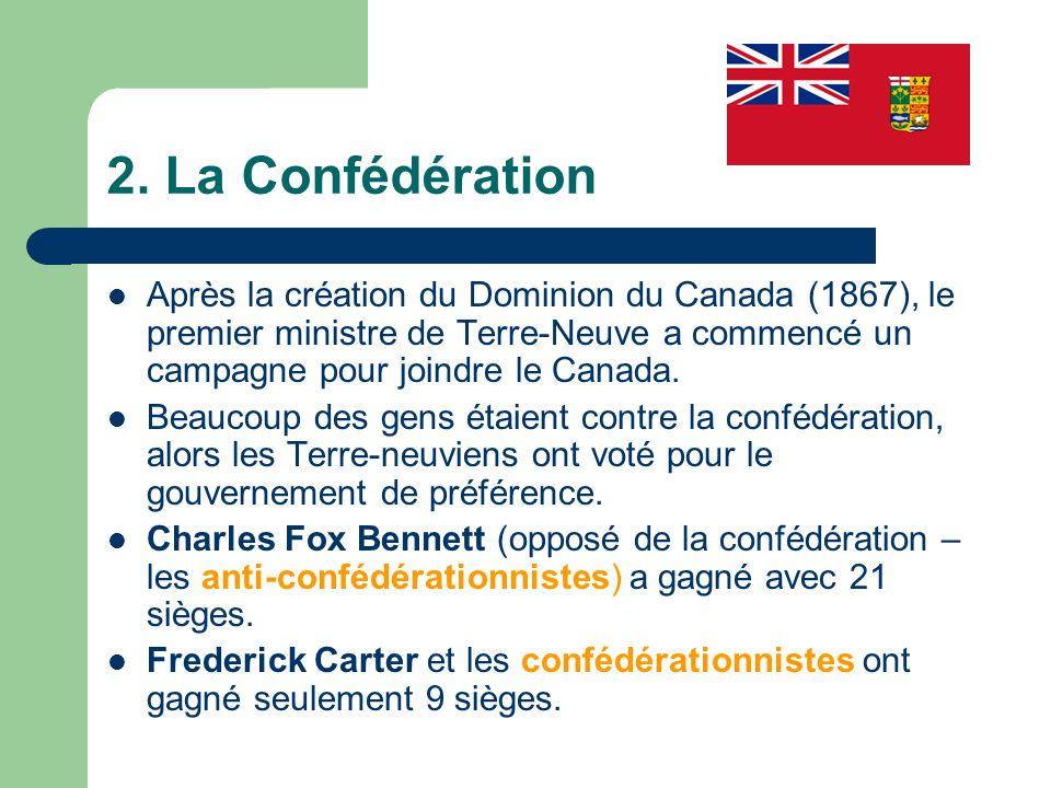 2. La Confédération Après la création du Dominion du Canada (1867), le premier ministre de Terre-Neuve a commencé un campagne pour joindre le Canada.